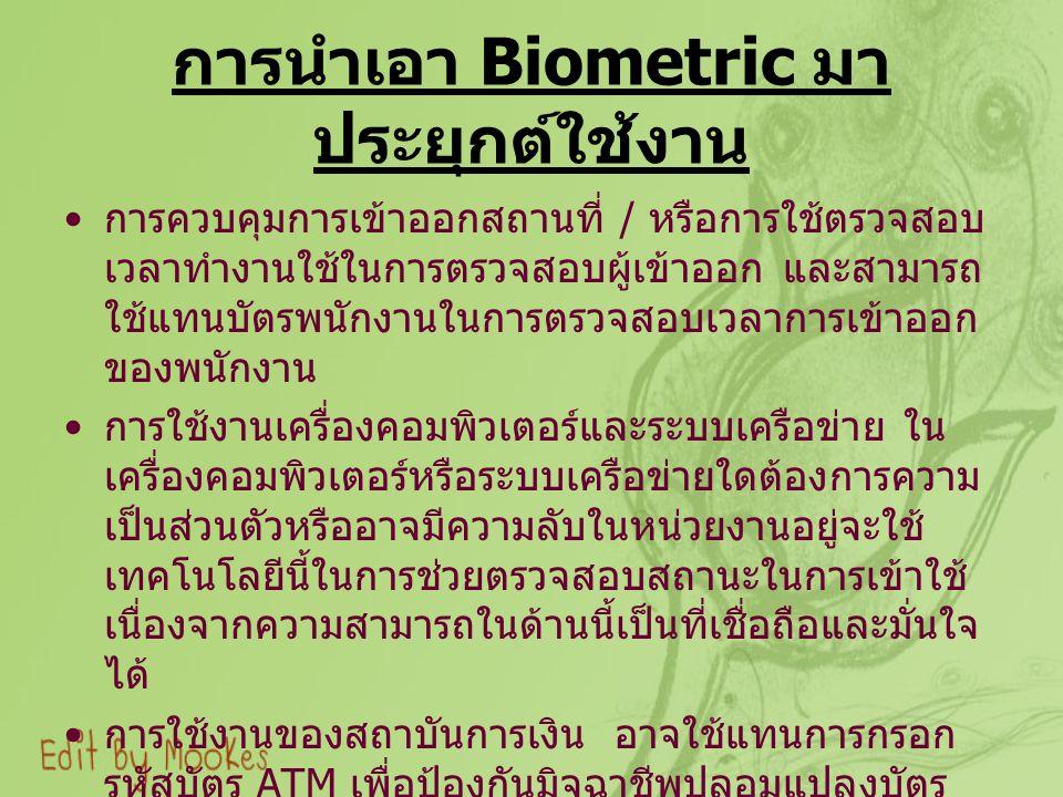 การนำเอา Biometric มา ประยุกต์ใช้งาน การควบคุมการเข้าออกสถานที่ / หรือการใช้ตรวจสอบ เวลาทำงานใช้ในการตรวจสอบผู้เข้าออก และสามารถ ใช้แทนบัตรพนักงานในการตรวจสอบเวลาการเข้าออก ของพนักงาน การใช้งานเครื่องคอมพิวเตอร์และระบบเครือข่าย ใน เครื่องคอมพิวเตอร์หรือระบบเครือข่ายใดต้องการความ เป็นส่วนตัวหรืออาจมีความลับในหน่วยงานอยู่จะใช้ เทคโนโลยีนี้ในการช่วยตรวจสอบสถานะในการเข้าใช้ เนื่องจากความสามารถในด้านนี้เป็นที่เชื่อถือและมั่นใจ ได้ การใช้งานของสถาบันการเงิน อาจใช้แทนการกรอก รหัสบัตร ATM เพื่อป้องกันมิจฉาชีพปลอมแปลงบัตร เพื่อใช้ในการเบิกเงินหรือการซื้อสินค้า