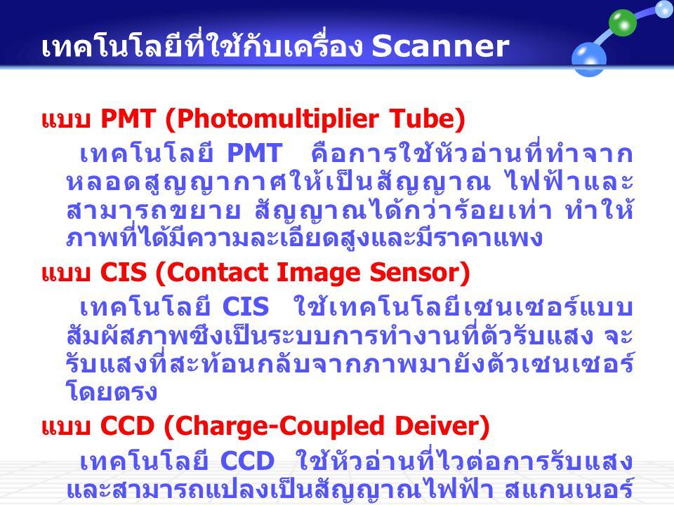 เทคโนโลยีที่ใช้กับเครื่อง Scanner แบบ PMT (Photomultiplier Tube) เทคโนโลยี PMT คือการใช้หัวอ่านที่ทำจาก หลอดสูญญากาศให้เป็นสัญญาณ ไฟฟ้าและ สามารถขยาย สัญญาณได้กว่าร้อยเท่า ทำให้ ภาพที่ได้มีความละเอียดสูงและมีราคาแพง แบบ CIS (Contact Image Sensor) เทคโนโลยี CIS ใช้เทคโนโลยีเซนเซอร์แบบ สัมผัสภาพซึงเป็นระบบการทำงานที่ตัวรับแสง จะ รับแสงที่สะท้อนกลับจากภาพมายังตัวเซนเซอร์ โดยตรง แบบ CCD (Charge-Coupled Deiver) เทคโนโลยี CCD ใช้หัวอ่านที่ไวต่อการรับแสง และสามารถแปลงเป็นสัญญาณไฟฟ้า สแกนเนอร์ ส่วนใหญ่ใช้เซนเซอร์แบบ CCD จึงทำให้สามารถ สแกนวัตถุที่มีความลึกหรือวัตถุ 3 มิติได้