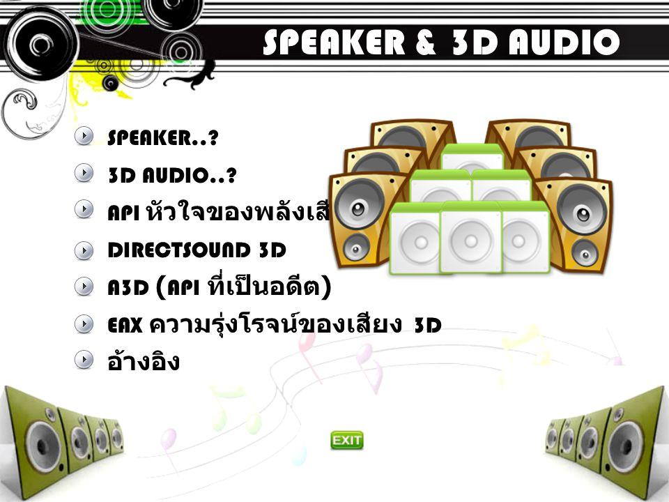 SPEAKER & 3D AUDIO SPEAKER..? 3D AUDIO..? API หัวใจของพลังเสียง DIRECTSOUND 3D A3D ( API ที่เป็นอดีต ) EAX ความรุ่งโรจน์ของเสียง 3D อ้างอิง