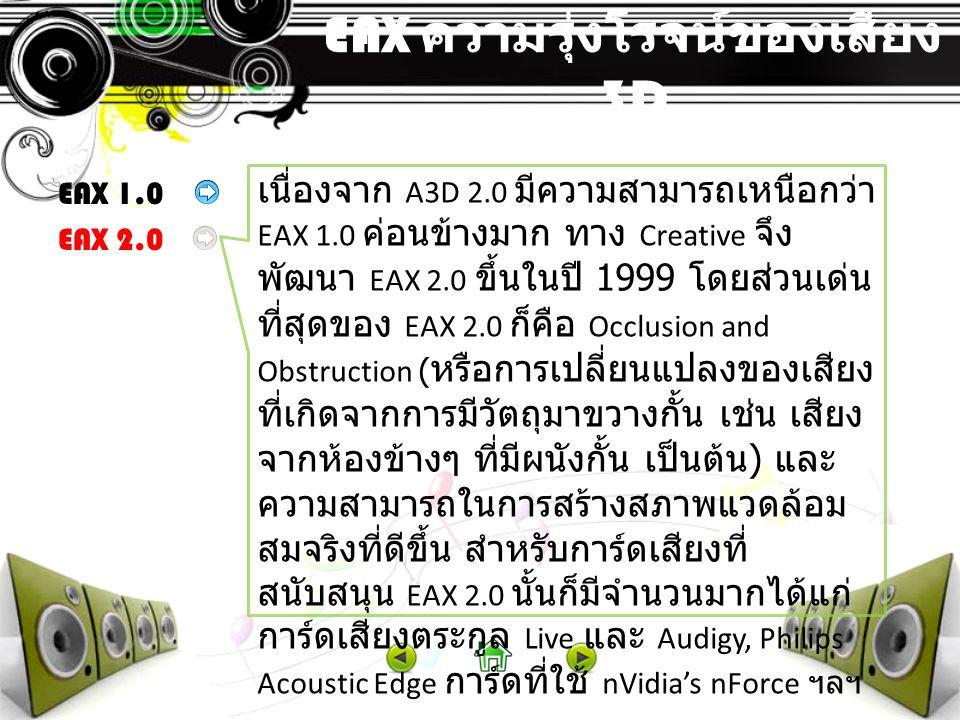 EAX ความรุ่งโรจน์ของเสียง 3D EAX 1.0 EAX 2.0 เนื่องจาก A3D 2.0 มีความสามารถเหนือกว่า EAX 1.0 ค่อนข้างมาก ทาง Creative จึง พัฒนา EAX 2.0 ขึ้นในปี 1999