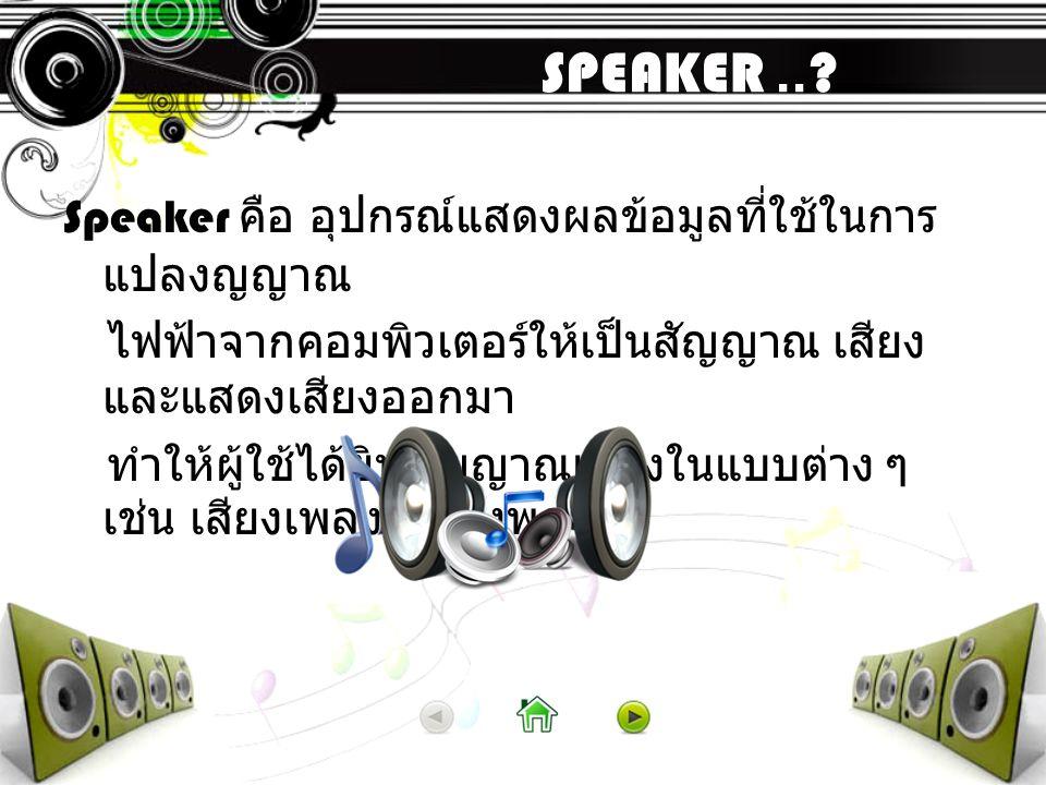 SPEAKER..? Speaker คือ อุปกรณ์แสดงผลข้อมูลที่ใช้ในการ แปลงญญาณ ไฟฟ้าจากคอมพิวเตอร์ให้เป็นสัญญาณ เสียง และแสดงเสียงออกมา ทำให้ผู้ใช้ได้ยินสัญญาณเสียงใน
