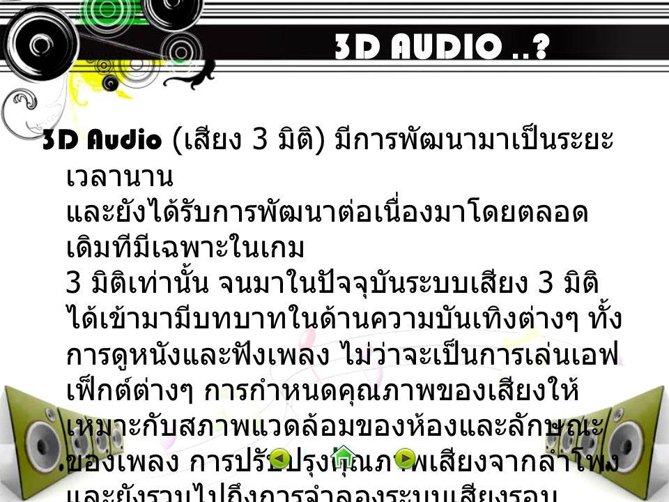 3D AUDIO..? 3D Audio ( เสียง 3 มิติ ) มีการพัฒนามาเป็นระยะ เวลานาน และยังได้รับการพัฒนาต่อเนื่องมาโดยตลอด เดิมทีมีเฉพาะในเกม 3 มิติเท่านั้น จนมาในปัจจ