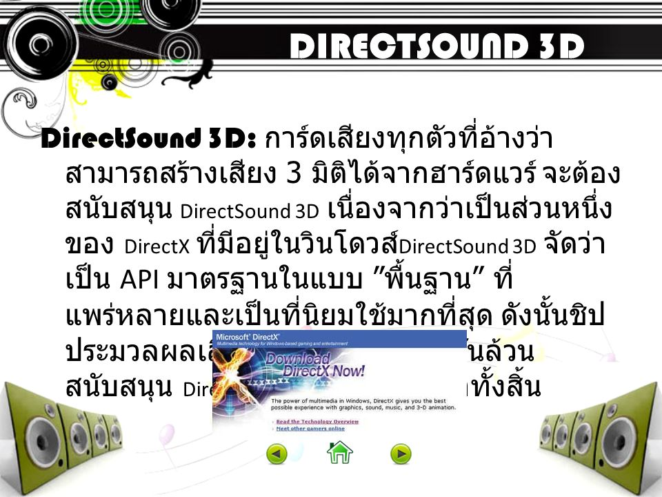 A3D ( API ที่เป็นอดีต ) A3D 1.0 A3D 2.0 A3D 3.0 เป็น API ยุคเก่าแก่ที่เมื่อก่อนได้รับความ นิยมมาก โดยมีช่วงเวลากำเนิดช่วง เดียวกับ DS3D และจากความสามารถ โดยรวมนั้นคล้ายกับ DS3D (DirectSound 3D) ของ DirectX 7.0 มาก มาตรฐานนี้สามารถ จำลองตำแหน่งของแหล่งกำเนิดเสียงให้ สัมพันธ์กับตำแหน่งของ แหล่งกำเนิด เสียงในเกม (3D Positional) จึงทำให้เกมมี ความสมจริง การ์ดเสียงที่สนับสนุน ความสามารถนี้เช่น MonsterSound ของ Diamond และการ์ดเสียงตระกูล Votex โดยรวมแล้ว API ตัวนี้มีความสามารถ เหนือกว่า DS3D ของ DirectX 7.0 แต่ด้อย กว่า DirectX 8.0