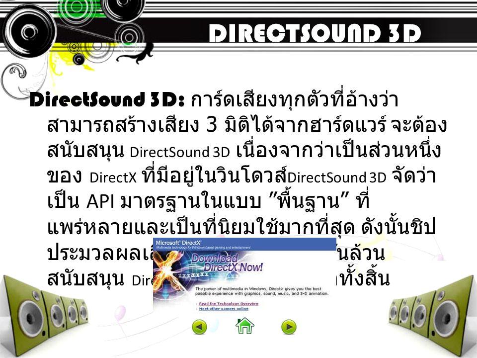 DIRECTSOUND 3D DirectSound 3D: การ์ดเสียงทุกตัวที่อ้างว่า สามารถสร้างเสียง 3 มิติได้จากฮาร์ดแวร์ จะต้อง สนับสนุน DirectSound 3D เนื่องจากว่าเป็นส่วนหน