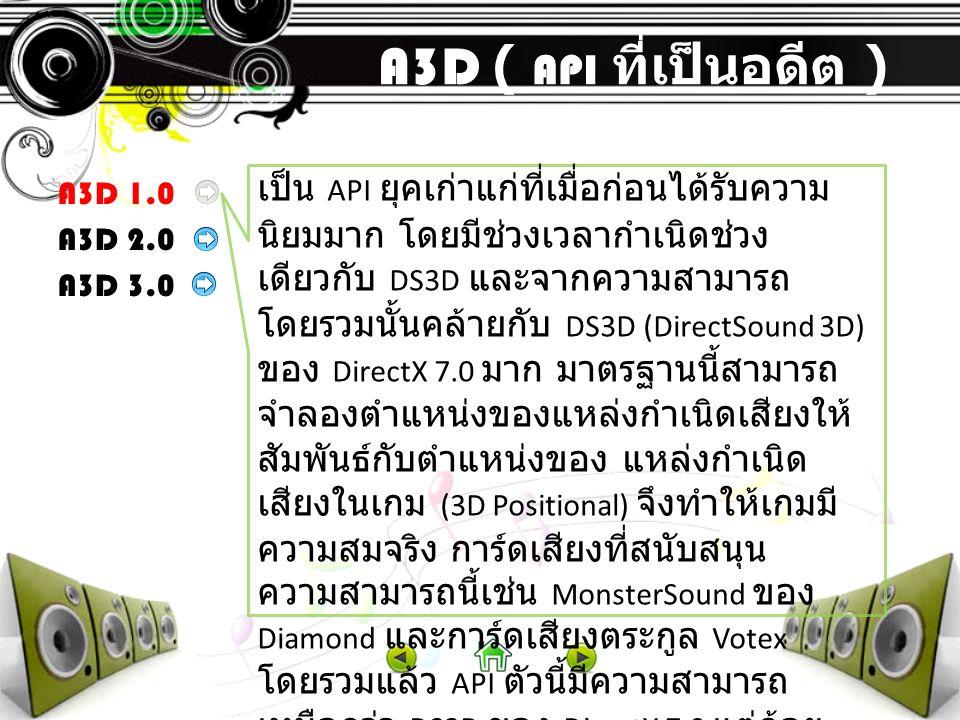 A3D ( API ที่เป็นอดีต ) A3D 1.0 A3D 2.0 A3D 3.0 เป็น API ยุคเก่าแก่ที่เมื่อก่อนได้รับความ นิยมมาก โดยมีช่วงเวลากำเนิดช่วง เดียวกับ DS3D และจากความสามา