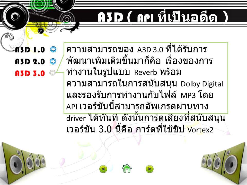 A3D ( API ที่เป็นอดีต ) A3D 1.0 A3D 2.0 A3D 3.0 ความสามารถของ A3D 3.0 ที่ได้รับการ พัฒนาเพิ่มเติมขึ้นมาก็คือ เรื่องของการ ทำงานในรูปแบบ Reverb พร้อม ค