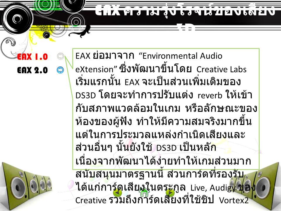 EAX ความรุ่งโรจน์ของเสียง 3D EAX 1.0 EAX 2.0 เนื่องจาก A3D 2.0 มีความสามารถเหนือกว่า EAX 1.0 ค่อนข้างมาก ทาง Creative จึง พัฒนา EAX 2.0 ขึ้นในปี 1999 โดยส่วนเด่น ที่สุดของ EAX 2.0 ก็คือ Occlusion and Obstruction ( หรือการเปลี่ยนแปลงของเสียง ที่เกิดจากการมีวัตถุมาขวางกั้น เช่น เสียง จากห้องข้างๆ ที่มีผนังกั้น เป็นต้น ) และ ความสามารถในการสร้างสภาพแวดล้อม สมจริงที่ดีขึ้น สำหรับการ์ดเสียงที่ สนับสนุน EAX 2.0 นั้นก็มีจำนวนมากได้แก่ การ์ดเสียงตระกูล Live และ Audigy, Philips Acoustic Edge การ์ดที่ใช้ nVidia's nForce ฯลฯ