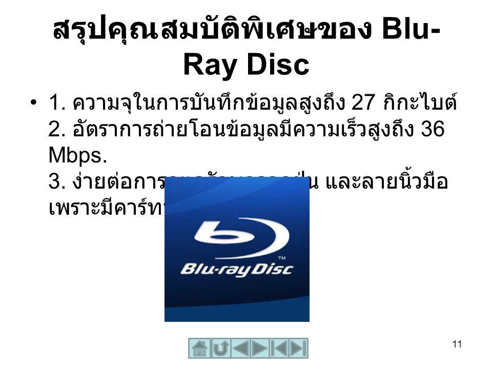 สรุปคุณสมบัติพิเศษของ Blu- Ray Disc 1. ความจุในการบันทึกข้อมูลสูงถึง 27 กิกะไบต์ 2. อัตราการถ่ายโอนข้อมูลมีความเร็วสูงถึง 36 Mbps. 3. ง่ายต่อการดูแลรั
