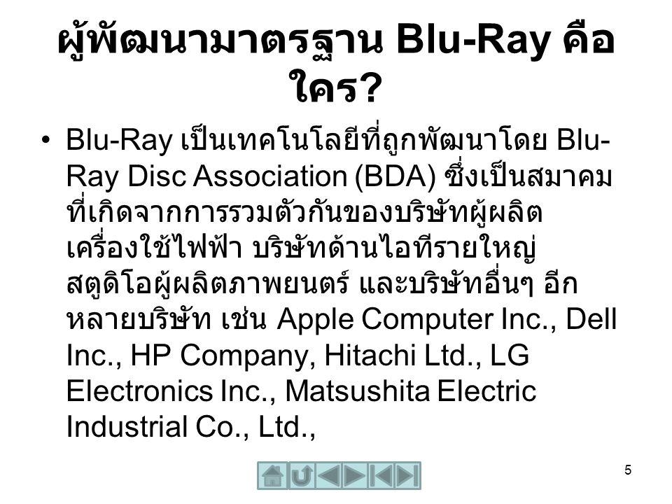 ผู้พัฒนามาตรฐาน Blu-Ray คือ ใคร ? Blu-Ray เป็นเทคโนโลยีที่ถูกพัฒนาโดย Blu- Ray Disc Association (BDA) ซึ่งเป็นสมาคม ที่เกิดจากการรวมตัวกันของบริษัทผู้