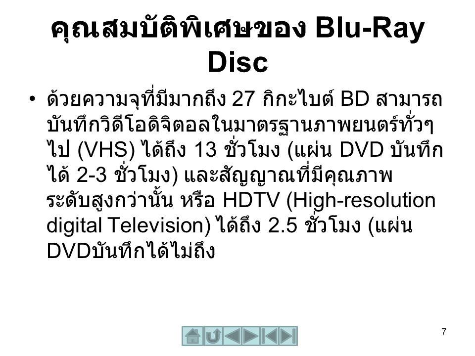 คุณสมบัติพิเศษของ Blu-Ray Disc ด้วยความจุที่มีมากถึง 27 กิกะไบต์ BD สามารถ บันทึกวิดีโอดิจิตอลในมาตรฐานภาพยนตร์ทั่วๆ ไป (VHS) ได้ถึง 13 ชั่วโมง ( แผ่น