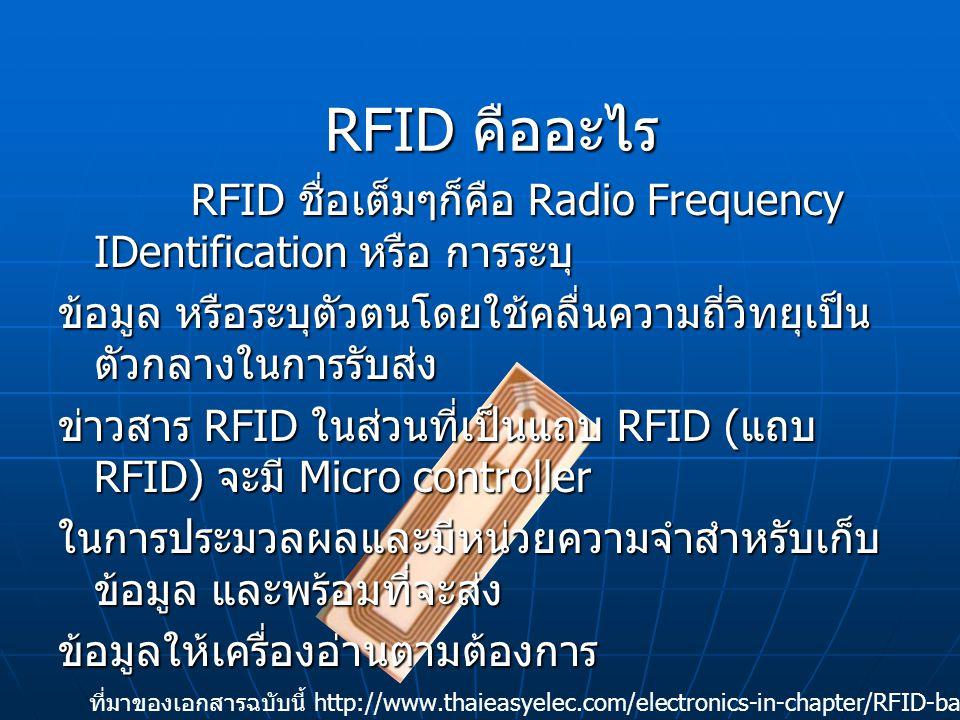 RFID ชื่อเต็มๆก็คือ Radio Frequency IDentification หรือ การระบุ RFID ชื่อเต็มๆก็คือ Radio Frequency IDentification หรือ การระบุ ข้อมูล หรือระบุตัวตนโดยใช้คลื่นความถี่วิทยุเป็น ตัวกลางในการรับส่ง ข่าวสาร RFID ในส่วนที่เป็นแถบ RFID ( แถบ RFID) จะมี Micro controller ในการประมวลผลและมีหน่วยความจำสำหรับเก็บ ข้อมูล และพร้อมที่จะส่ง ข้อมูลให้เครื่องอ่านตามต้องการ RFID คืออะไร ที่มาของเอกสารฉบับนี้ http://www.thaieasyelec.com/electronics-in-chapter/RFID-basic.html