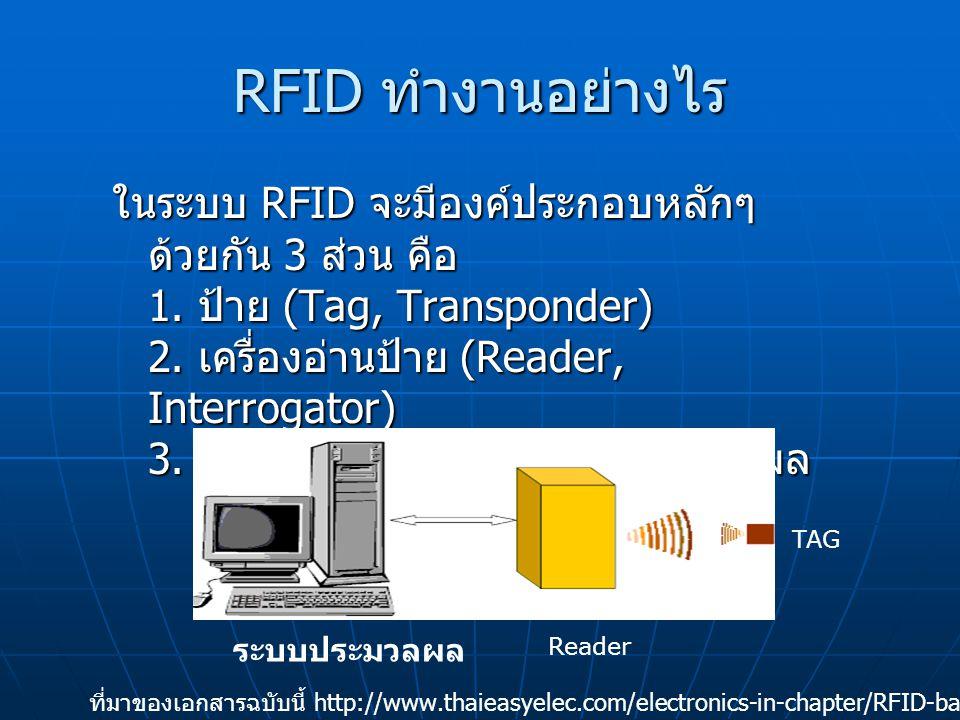 RFID ทำงานอย่างไร TAG มีหลายลักษณะแล้วแต่จุดประสงค์การนำไปใช้ งานและความ เหมาะสม เช่นป้ายที่ติดสินค้าและ ตั๋วรถไฟฟ้าที่เป็น เหรียญกลมๆสีดำ ภายในจะประกอบด้วย เสาอากาศ และ ตัวไมโครชิป ในส่วนของตัวเสาอากาศนั้น จะทำหน้าที่รับส่งสัญญาณคลื่นวิทยุระหว่าง ป้าย (Tag) กับ เครื่องอ่าน (Reader) นอกจากนั้นแล้วมันยังสามารถทำหน้าที่ สร้างพลังงานเพื่อป้อน ให้กับไมโครชิปอีกด้วย TAG ที่มาของเอกสารฉบับนี้ http://www.thaieasyelec.com/electronics-in-chapter/RFID-basic.html