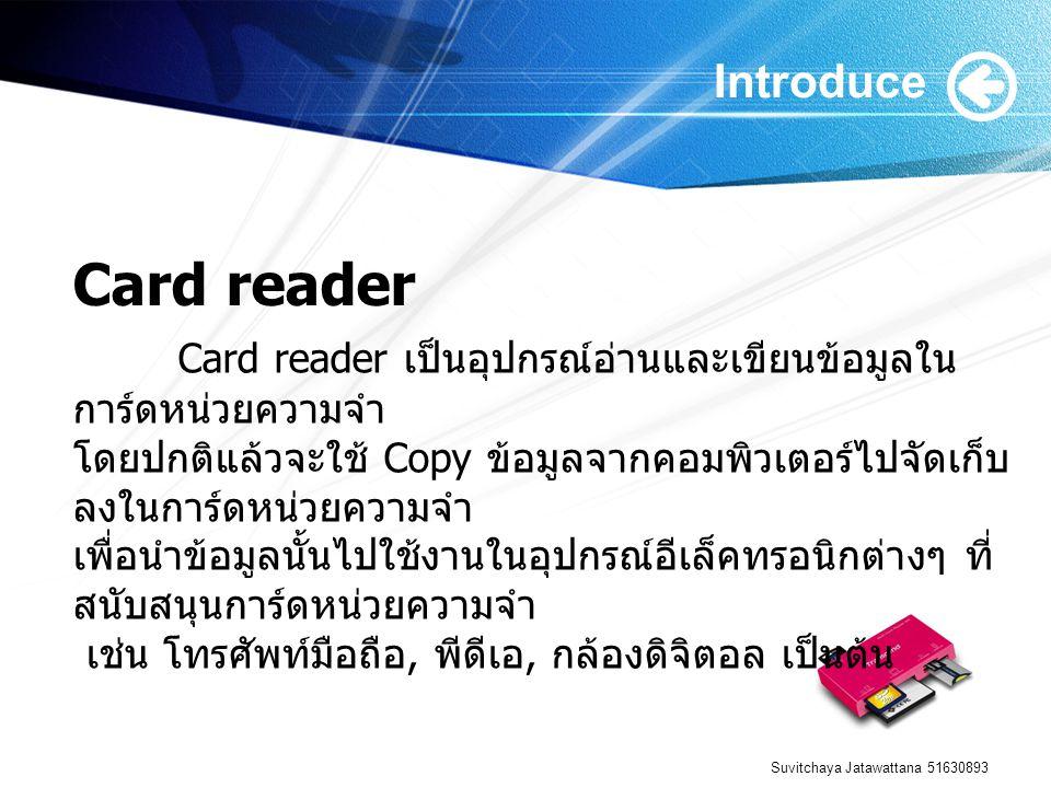 Suvitchaya Jatawattana 51630893 Introduce Card reader เป็นอุปกรณ์อ่านและเขียนข้อมูลใน การ์ดหน่วยความจำ โดยปกติแล้วจะใช้ Copy ข้อมูลจากคอมพิวเตอร์ไปจัดเก็บ ลงในการ์ดหน่วยความจำ เพื่อนำข้อมูลนั้นไปใช้งานในอุปกรณ์อีเล็คทรอนิกต่างๆ ที่ สนับสนุนการ์ดหน่วยความจำ เช่น โทรศัพท์มือถือ, พีดีเอ, กล้องดิจิตอล เป็นต้น Card reader