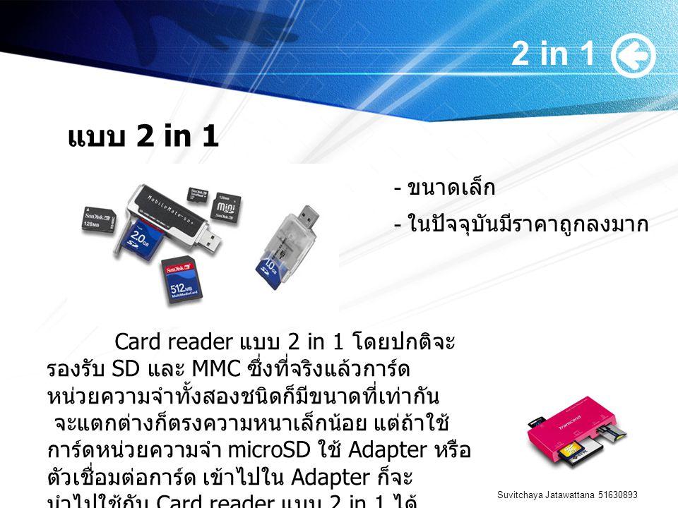 Suvitchaya Jatawattana 51630893 2 in 1 แบบ 2 in 1 Card reader แบบ 2 in 1 โดยปกติจะ รองรับ SD และ MMC ซึ่งที่จริงแล้วการ์ด หน่วยความจำทั้งสองชนิดก็มีขนาดที่เท่ากัน จะแตกต่างก็ตรงความหนาเล็กน้อย แต่ถ้าใช้ การ์ดหน่วยความจำ microSD ใช้ Adapter หรือ ตัวเชื่อมต่อการ์ด เข้าไปใน Adapter ก็จะ นำไปใช้กับ Card reader แบบ 2 in 1 ได้ - ในปัจจุบันมีราคาถูกลงมาก - ขนาดเล็ก