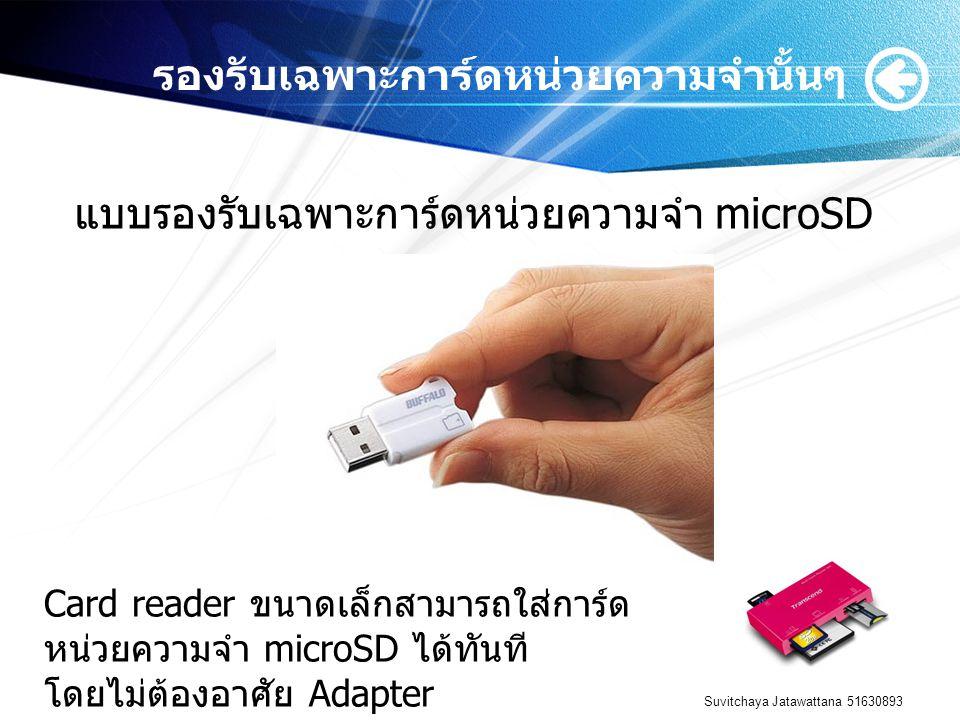 Suvitchaya Jatawattana 51630893 รองรับเฉพาะการ์ดหน่วยความจำนั้นๆ แบบรองรับเฉพาะการ์ดหน่วยความจำ microSD Card reader ขนาดเล็กสามารถใส่การ์ด หน่วยความจำ microSD ได้ทันที โดยไม่ต้องอาศัย Adapter