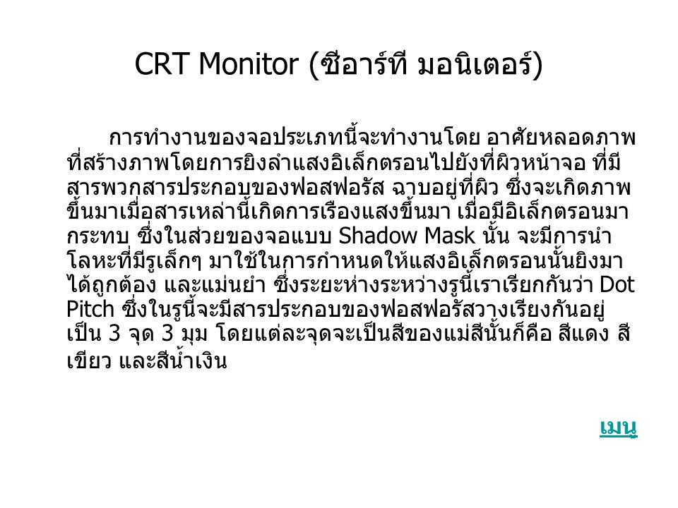 CRT Monitor (ซีอาร์ที มอนิเตอร์) การทำงานของจอประเภทนี้จะทำงานโดย อาศัยหลอดภาพ ที่สร้างภาพโดยการยิงลำแสงอิเล็กตรอนไปยังที่ผิวหน้าจอ ที่มี สารพวกสารประกอบของฟอสฟอรัส ฉาบอยู่ที่ผิว ซึ่งจะเกิดภาพ ขึ้นมาเมื่อสารเหล่านี้เกิดการเรืองแสงขึ้นมา เมื่อมีอิเล็กตรอนมา กระทบ ซึ่งในส่วยของจอแบบ Shadow Mask นั้น จะมีการนำ โลหะที่มีรูเล็กๆ มาใช้ในการกำหนดให้แสงอิเล็กตรอนนั้นยิงมา ได้ถูกต้อง และแม่นยำ ซึ่งระยะห่างระหว่างรูนี้เราเรียกกันว่า Dot Pitch ซึ่งในรูนี้จะมีสารประกอบของฟอสฟอรัสวางเรียงกันอยู่ เป็น 3 จุด 3 มุม โดยแต่ละจุดจะเป็นสีของแม่สีนั้นก็คือ สีแดง สี เขียว และสีน้ำเงิน เมนู