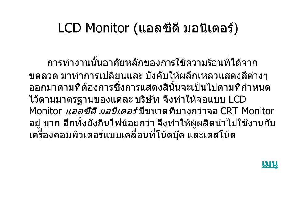 LCD Monitor (แอลซีดี มอนิเตอร์) การทำงานนั้นอาศัยหลักของการใช้ความร้อนที่ได้จาก ขดลวด มาทำการเปลี่ยนและ บังคับให้ผลึกเหลวแสดงสีต่างๆ ออกมาตามที่ต้องการซึ่งการแสดงสีนั้นจะเป็นไปตามที่กำหนด ไว้ตามมาตรฐานของแต่ละ บริษัท จึงทำให้จอแบบ LCD Monitor แอลซีดี มอนิเตอร์ มีขนาดที่บางกว่าจอ CRT Monitor อยู่ มาก อีกทั้งยังกินไฟน้อยกว่า จึงทำให้ผู้ผลิตนำไปใช้งานกับ เครื่องคอมพิวเตอร์แบบเคลื่อนที่โน้ตบุ๊ค และเดสโน้ต เมนู