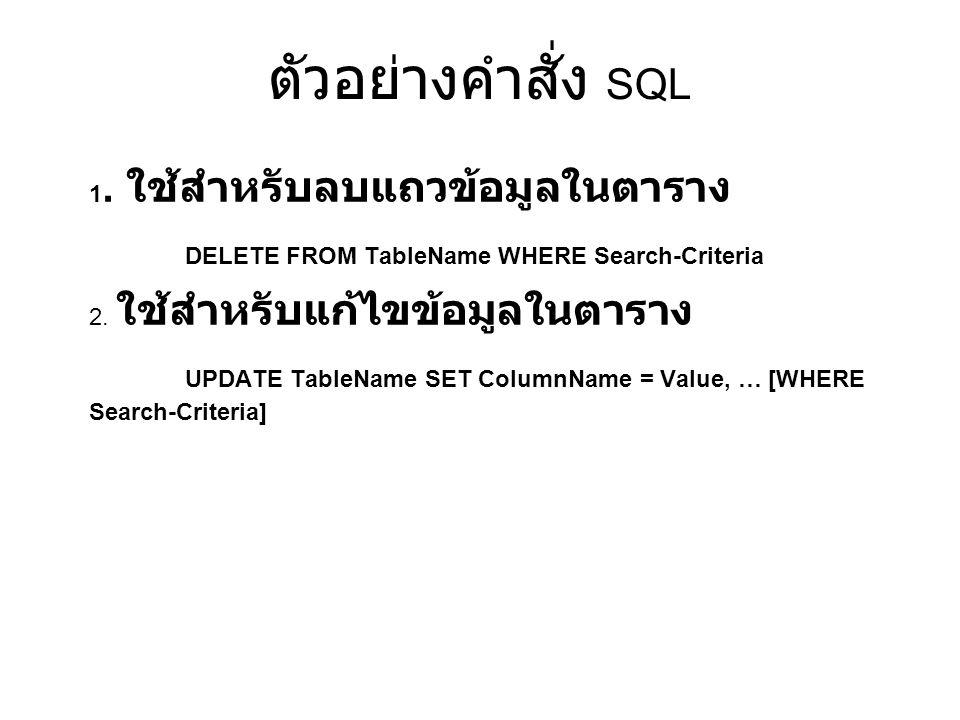 ตัวอย่างคำสั่ง SQL 1. ใช้สำหรับลบแถวข้อมูลในตาราง DELETE FROM TableName WHERE Search-Criteria 2. ใช้สำหรับแก้ไขข้อมูลในตาราง UPDATE TableName SET Colu