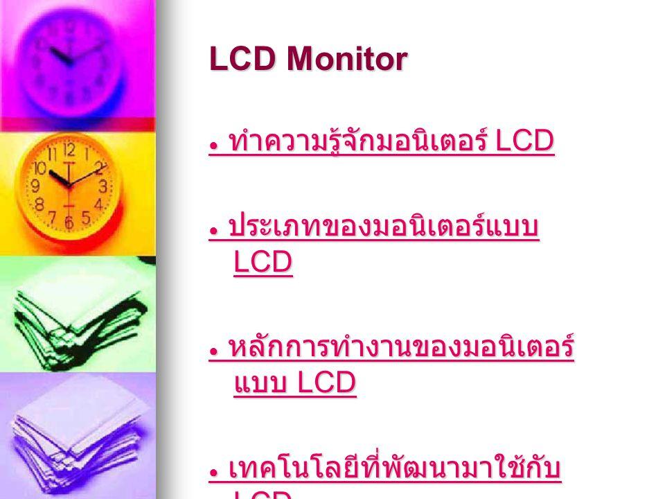ทำความรู้จักมอนิเตอร์ LCD จอภาพผลึกเหลว (Liquid crystal display หรือ LCD) เป็น อุปกรณ์จอภาพแบบแบน บาง สร้าง ขึ้นจากพิกเซลสี หรือพิกเซลโมโน โครมจำนวนมาก ที่เรียงอยู่ด้านหน้า ของแหล่งกำเนิดแสง หรือตัวสะท้อน แสง นับเป็นจอภาพที่ได้รับความนิยม มากขึ้นในปัจจุบัน เพราะใช้ กำลังไฟฟ้าน้อยมาก ด้วยเหตุนี้ จึง เหมาะสำหรับการใช้งานที่มี แหล่งจ่ายไฟเป็นแบตเตอรี่ จอภาพผลึกเหลว (Liquid crystal display หรือ LCD) เป็น อุปกรณ์จอภาพแบบแบน บาง สร้าง ขึ้นจากพิกเซลสี หรือพิกเซลโมโน โครมจำนวนมาก ที่เรียงอยู่ด้านหน้า ของแหล่งกำเนิดแสง หรือตัวสะท้อน แสง นับเป็นจอภาพที่ได้รับความนิยม มากขึ้นในปัจจุบัน เพราะใช้ กำลังไฟฟ้าน้อยมาก ด้วยเหตุนี้ จึง เหมาะสำหรับการใช้งานที่มี แหล่งจ่ายไฟเป็นแบตเตอรี่ กลับเมนูหลัก