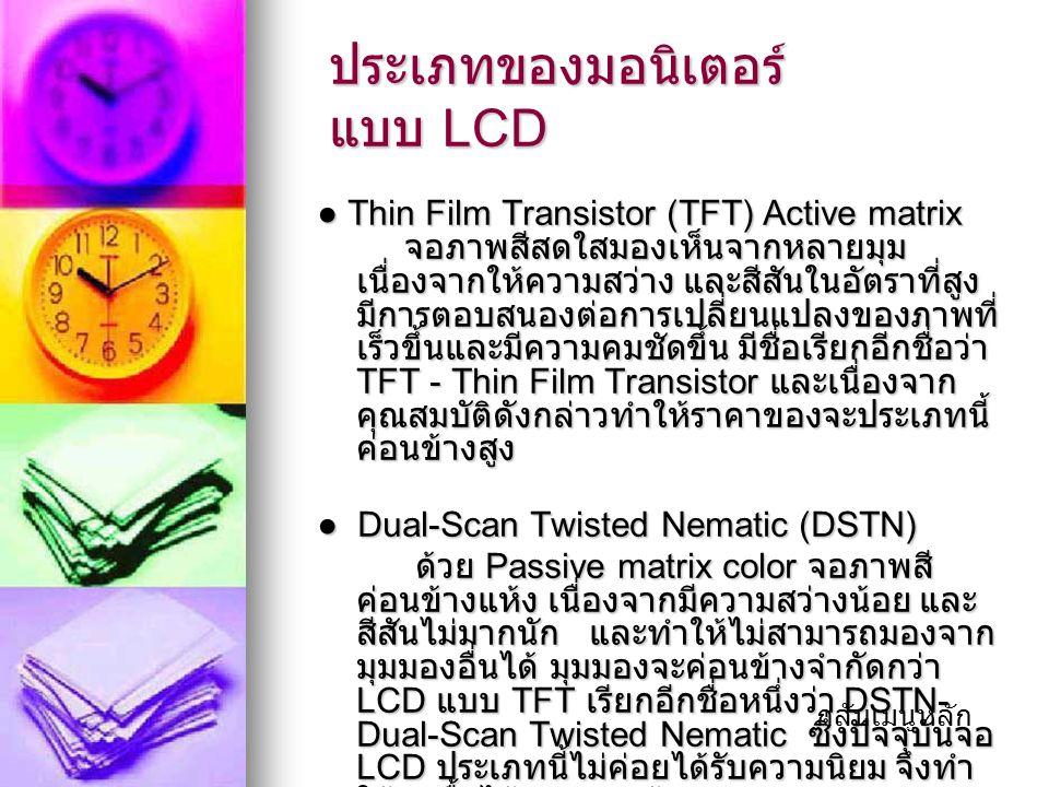 ประเภทของมอนิเตอร์ แบบ LCD ● Thin Film Transistor (TFT) Active matrix จอภาพสีสดใสมองเห็นจากหลายมุม เนื่องจากให้ความสว่าง และสีสันในอัตราที่สูง มีการตอบสนองต่อการเปลี่ยนแปลงของภาพที่ เร็วขึ้นและมีความคมชัดขึ้น มีชื่อเรียกอีกชื่อว่า TFT - Thin Film Transistor และเนื่องจาก คุณสมบัติดังกล่าวทำให้ราคาของจะประเภทนี้ ค่อนข้างสูง ● Dual-Scan Twisted Nematic (DSTN) ● Dual-Scan Twisted Nematic (DSTN) ด้วย Passive matrix color จอภาพสี ค่อนข้างแห้ง เนื่องจากมีความสว่างน้อย และ สีสันไม่มากนัก และทำให้ไม่สามารถมองจาก มุมมองอื่นได้ มุมมองจะค่อนข้างจำกัดกว่า LCD แบบ TFT เรียกอีกชื่อหนึ่งว่า DSTN- Dual-Scan Twisted Nematic ซึ่งปัจจุบันจอ LCD ประเภทนี้ไม่ค่อยได้รับความนิยม จึงทำ ให้หาซื้อได้ยากตามท้องตลาด ด้วย Passive matrix color จอภาพสี ค่อนข้างแห้ง เนื่องจากมีความสว่างน้อย และ สีสันไม่มากนัก และทำให้ไม่สามารถมองจาก มุมมองอื่นได้ มุมมองจะค่อนข้างจำกัดกว่า LCD แบบ TFT เรียกอีกชื่อหนึ่งว่า DSTN- Dual-Scan Twisted Nematic ซึ่งปัจจุบันจอ LCD ประเภทนี้ไม่ค่อยได้รับความนิยม จึงทำ ให้หาซื้อได้ยากตามท้องตลาด กลับเมนูหลัก