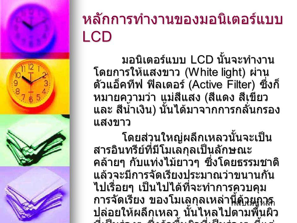 หลักการทำงานของมอนิเตอร์แบบ LCD มอนิเตอร์แบบ LCD นั้นจะทำงาน โดยการให้แสงขาว (White light) ผ่าน ตัวแอ็คทีฟ ฟิลเตอร์ (Active Filter) ซึ่งก็ หมายความว่า แม่สีแสง ( สีแดง สีเขียว และ สีน้ำเงิน ) นั้นได้มาจากการกลั่นกรอง แสงขาว มอนิเตอร์แบบ LCD นั้นจะทำงาน โดยการให้แสงขาว (White light) ผ่าน ตัวแอ็คทีฟ ฟิลเตอร์ (Active Filter) ซึ่งก็ หมายความว่า แม่สีแสง ( สีแดง สีเขียว และ สีน้ำเงิน ) นั้นได้มาจากการกลั่นกรอง แสงขาว โดยส่วนใหญ่ผลึกเหลวนั้นจะเป็น สารอินทรีย์ที่มีโมเลกุลเป็นลักษณะ คล้ายๆ กับแท่งไม้ยาวๆ ซึ่งโดยธรรมชาติ แล้วจะมีการจัดเรียงประมาณว่าขนานกัน ไปเรื่อยๆ เป็นไปได้ที่จะทำการควบคุม การจัดเรียง ของโมเลกุลเหล่านี้ด้วยการ ปล่อยให้ผลึกเหลว นั้นไหลไปตามพื้นผิว ที่เป็นร่องๆ ซึ่งถ้าพื้นผิวที่เป็นร่องๆ นี้แต่ ละร่อง ขนานกันอยู่ โมเลกุลก็จะมีการ จัดเรียงแบบขนานกันไปด้วย โดยส่วนใหญ่ผลึกเหลวนั้นจะเป็น สารอินทรีย์ที่มีโมเลกุลเป็นลักษณะ คล้ายๆ กับแท่งไม้ยาวๆ ซึ่งโดยธรรมชาติ แล้วจะมีการจัดเรียงประมาณว่าขนานกัน ไปเรื่อยๆ เป็นไปได้ที่จะทำการควบคุม การจัดเรียง ของโมเลกุลเหล่านี้ด้วยการ ปล่อยให้ผลึกเหลว นั้นไหลไปตามพื้นผิว ที่เป็นร่องๆ ซึ่งถ้าพื้นผิวที่เป็นร่องๆ นี้แต่ ละร่อง ขนานกันอยู่ โมเลกุลก็จะมีการ จัดเรียงแบบขนานกันไปด้วย กลับเมนูหลัก