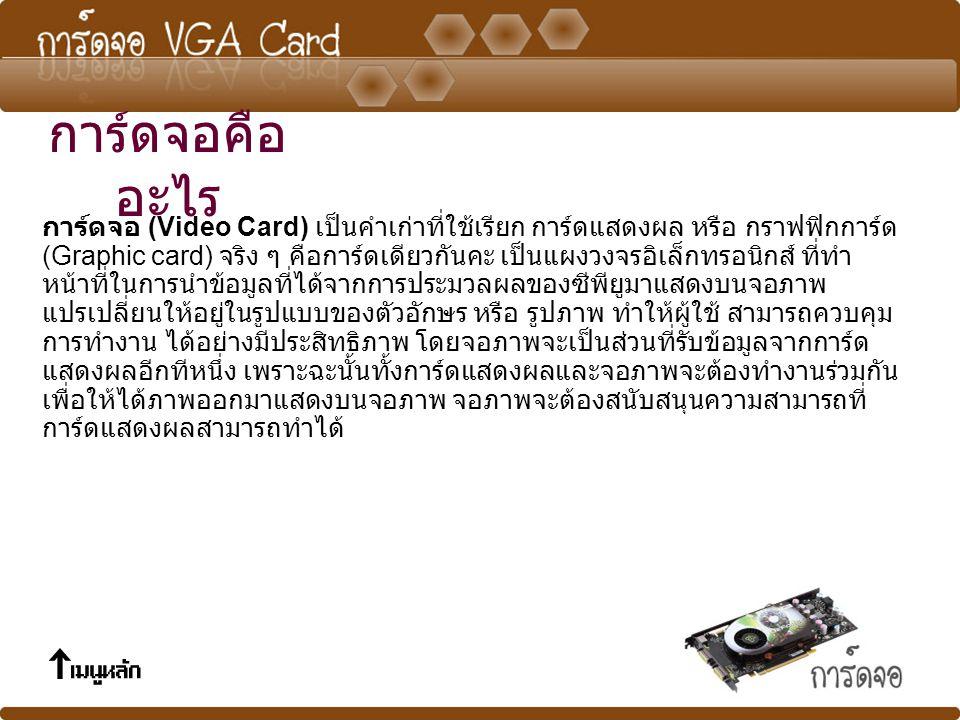 การ์ดจอ (Video Card) เป็นคำเก่าที่ใช้เรียก การ์ดแสดงผล หรือ กราฟฟิกการ์ด (Graphic card) จริง ๆ คือการ์ดเดียวกันคะ เป็นแผงวงจรอิเล็กทรอนิกส์ ที่ทำ หน้าที่ในการนำข้อมูลที่ได้จากการประมวลผลของซีพียูมาแสดงบนจอภาพ แปรเปลี่ยนให้อยู่ในรูปแบบของตัวอักษร หรือ รูปภาพ ทำให้ผู้ใช้ สามารถควบคุม การทำงาน ได้อย่างมีประสิทธิภาพ โดยจอภาพจะเป็นส่วนที่รับข้อมูลจากการ์ด แสดงผลอีกทีหนึ่ง เพราะฉะนั้นทั้งการ์ดแสดงผลและจอภาพจะต้องทำงานร่วมกัน เพื่อให้ได้ภาพออกมาแสดงบนจอภาพ จอภาพจะต้องสนับสนุนความสามารถที่ การ์ดแสดงผลสามารถทำได้ การ์ดจอคือ อะไร