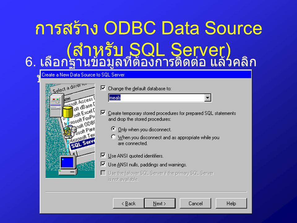 การสร้าง ODBC Data Source ( สำหรับ SQL Server) 6. เลือกฐานข้อมูลที่ต้องการติดต่อ แล้วคลิก ปุ่ม Next