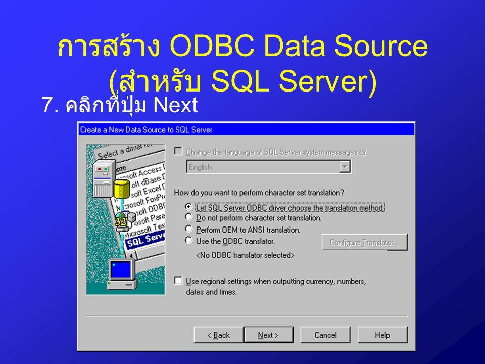 การสร้าง ODBC Data Source ( สำหรับ SQL Server) 7. คลิกที่ปุ่ม Next