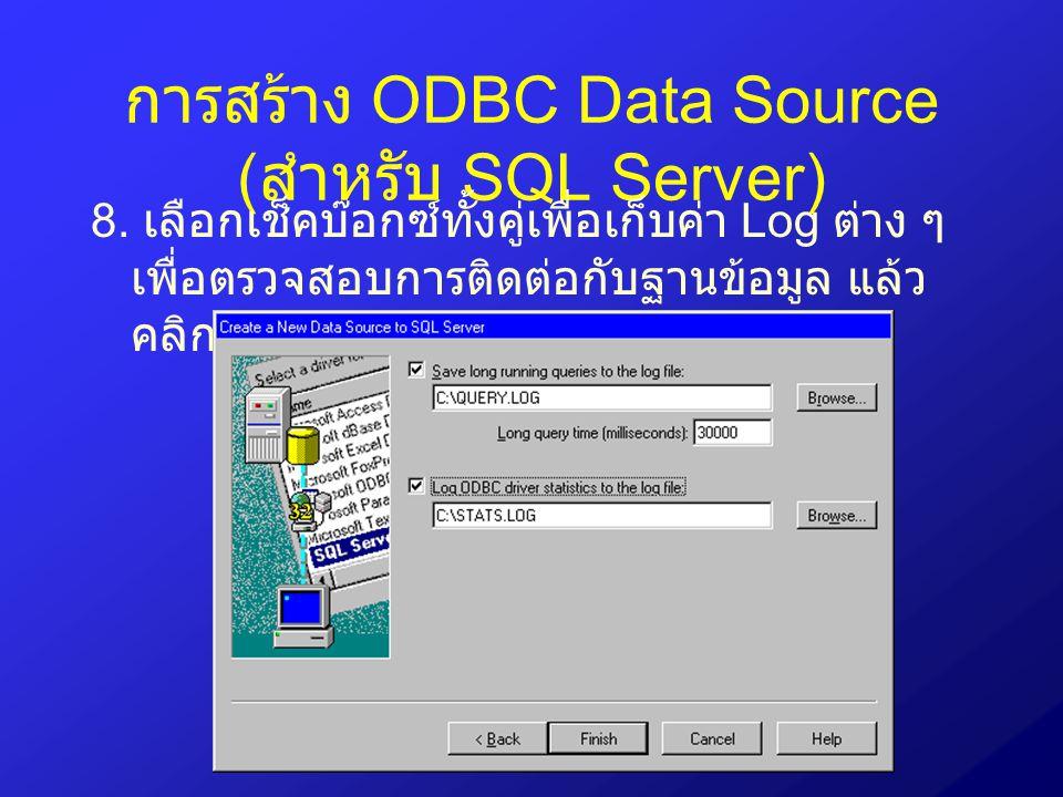 การสร้าง ODBC Data Source ( สำหรับ SQL Server) 8. เลือกเช็คบ๊อกซ์ทั้งคู่เพื่อเก็บค่า Log ต่าง ๆ เพื่อตรวจสอบการติดต่อกับฐานข้อมูล แล้ว คลิกปุ่ม Next
