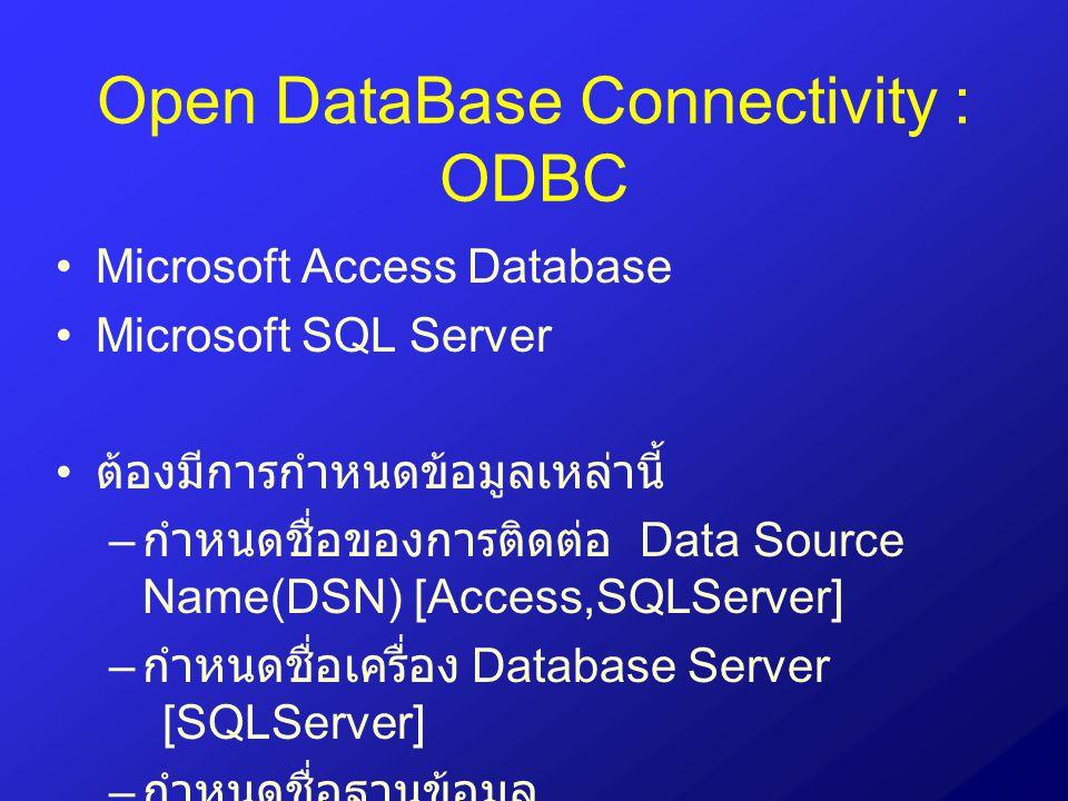 Open DataBase Connectivity : ODBC Microsoft Access Database Microsoft SQL Server ต้องมีการกำหนดข้อมูลเหล่านี้ – กำหนดชื่อของการติดต่อ Data Source Name
