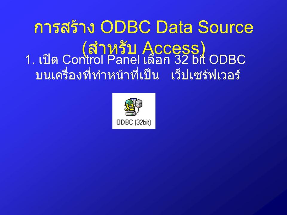 การสร้าง ODBC Data Source ( สำหรับ Access) 1. เปิด Control Panel เลือก 32 bit ODBC บนเครื่องที่ทำหน้าที่เป็น เว็ปเซร์ฟเวอร์