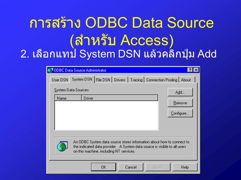 การสร้าง ODBC Data Source ( สำหรับ Access) 2. เลือกแทป System DSN แล้วคลิกปุ่ม Add