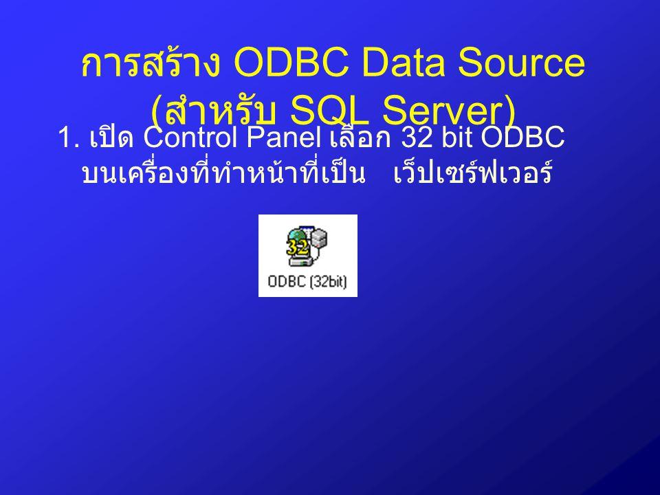 การสร้าง ODBC Data Source ( สำหรับ SQL Server) 1. เปิด Control Panel เลือก 32 bit ODBC บนเครื่องที่ทำหน้าที่เป็น เว็ปเซร์ฟเวอร์
