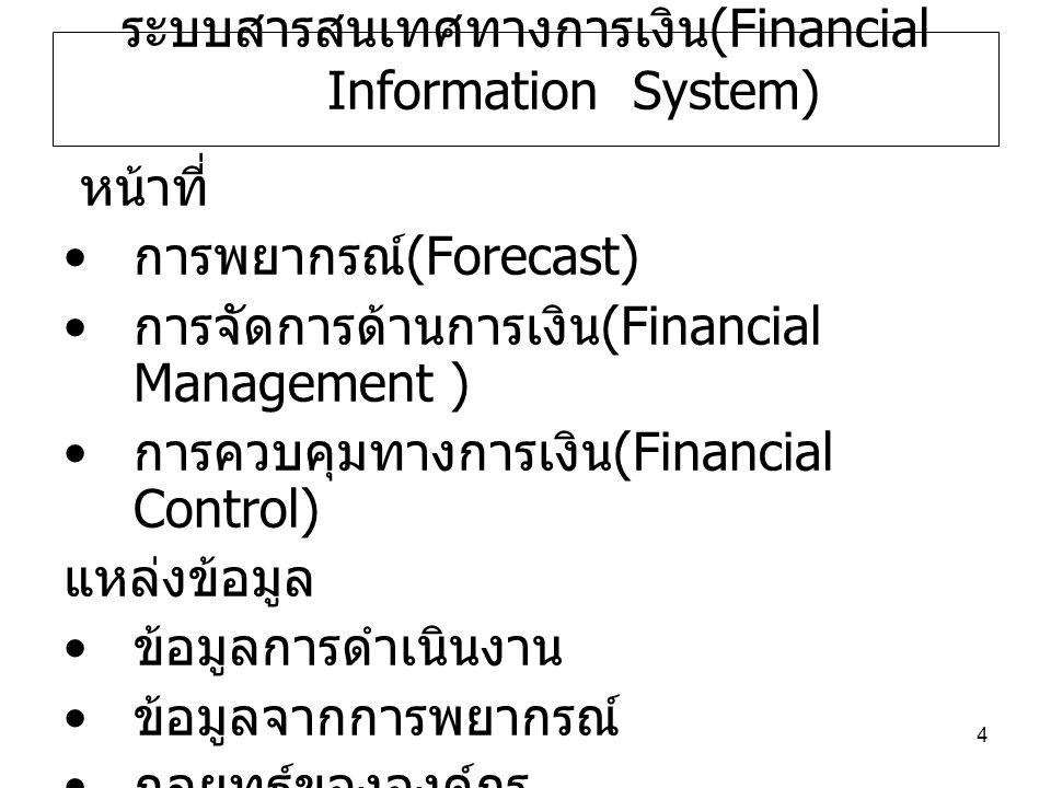 4 ระบบสารสนเทศทางการเงิน (Financial Information System) หน้าที่ การพยากรณ์ (Forecast) การจัดการด้านการเงิน (Financial Management ) การควบคุมทางการเงิน (Financial Control) แหล่งข้อมูล ข้อมูลการดำเนินงาน ข้อมูลจากการพยากรณ์ กลยุทธ์ขององค์กร ข้อมูลภายนอก