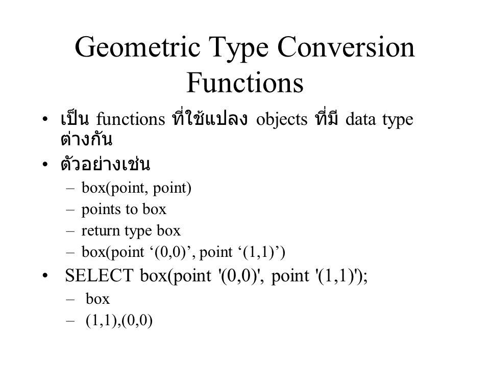 Geometric Type Conversion Functions เป็น functions ที่ใช้แปลง objects ที่มี data type ต่างกัน ตัวอย่างเช่น –box(point, point) –points to box –return t