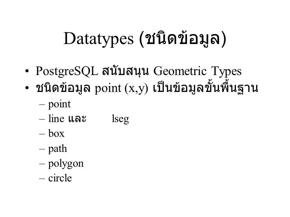 Datatypes ( ชนิดข้อมูล ) PostgreSQL สนับสนุน Geometric Types ชนิดข้อมูล point (x,y) เป็นข้อมูลขั้นพื้นฐาน –point –line และ lseg –box –path –polygon –c