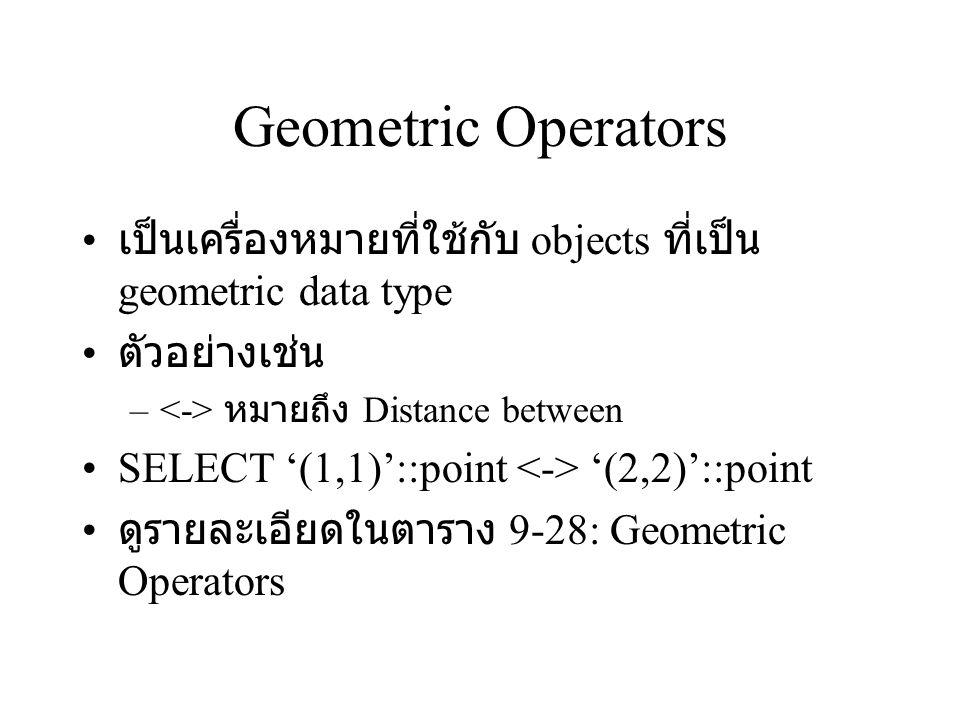 Geometric Functions เป็น functions ที่ใช้กับ object แบบ geometric types ตัวอย่างเช่น –area(object) –return type : double precision SELECT * FROM tempbox; – (8,9),(1,3) SELECT area(fieldname) FROM tempbox; – ได้ผลลัพธ์ 42 ดูตารางที่ 9-29 : Geometric Functions