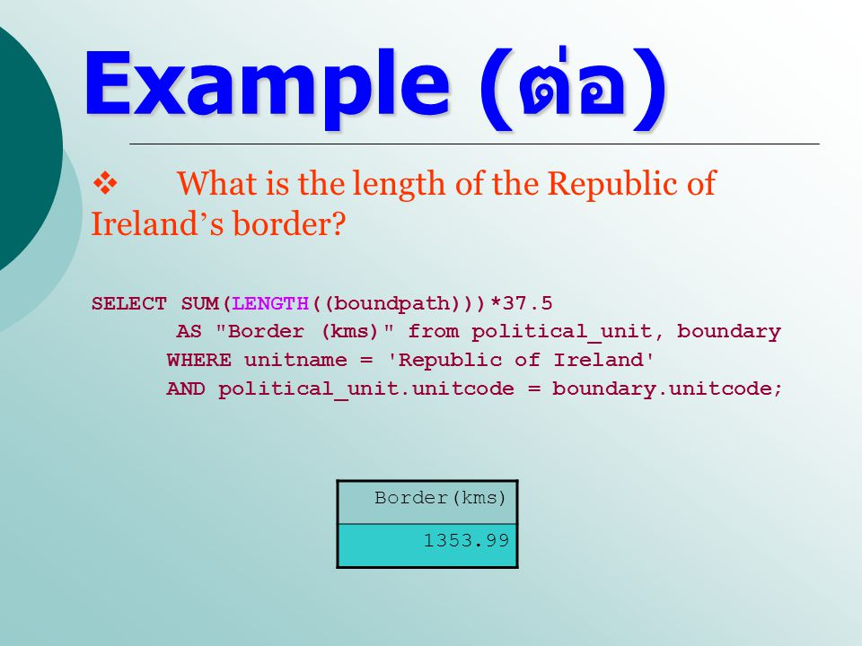 Example ( ต่อ ) INSERT INTO political_unit VALUES ( Republic of Ireland , ie , 4.1); INSERT INTO political_unit VALUES ( Northern Ireland , ni , 50.1); INSERT INTO boundary VALUES (1, [(9,8),(9,3),(4,1),(2,2),(1,3),(3,5),(3,6),(2,6), (2,9),(5,9),(5,10),(6,11),(7,11),(7,10),(6,9),(7,8), (7,9),(8,9),(8,8),(9,8)] , ie ); INSERT INTO boundary VALUES (2, [(7,11),(9,11),(10,9),(10,8),(8,8),(8,9),(7,9), (7,8),(6,9),(7,10),(7,11)] , ni ); INSERT INTO city VALUES ( Dublin , (9,6) , ie ); INSERT INTO city VALUES ( Cork , (5,2) , ie ); INSERT INTO city VALUES ( Limerick , (4,4) , ie ); INSERT INTO city VALUES ( Galway , (4,6) , ie ); INSERT INTO city VALUES ( Sligo , (5,8) , ie ); INSERT INTO city VALUES ( Tipperary , (5,3) , ie ); INSERT INTO city VALUES ( Belfast , (9,9) , ni ); INSERT INTO city VALUES ( Londonderry , (7,10) , ni );