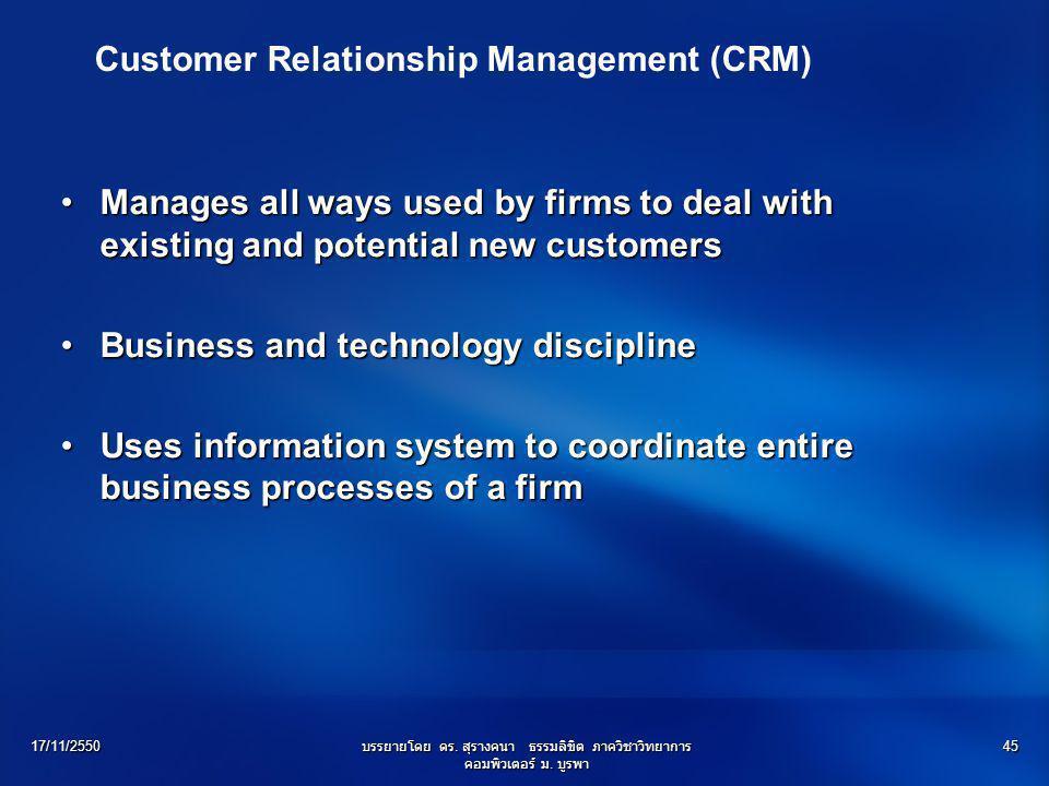 17/11/2550บรรยายโดย ดร. สุรางคนา ธรรมลิขิต ภาควิชาวิทยาการ คอมพิวเตอร์ ม. บูรพา 45 Customer Relationship Management (CRM) Manages all ways used by fir