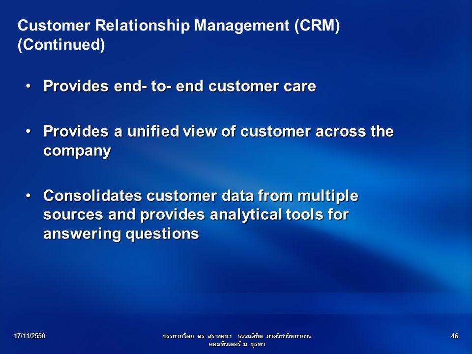 17/11/2550บรรยายโดย ดร. สุรางคนา ธรรมลิขิต ภาควิชาวิทยาการ คอมพิวเตอร์ ม. บูรพา 46 Customer Relationship Management (CRM) (Continued) Provides end- to