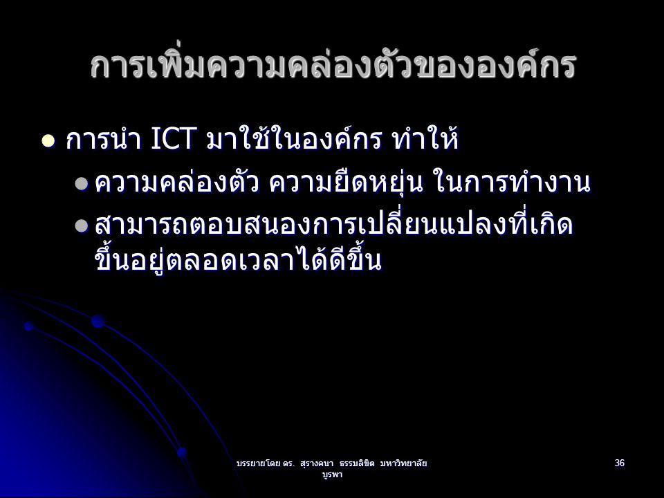 บรรยายโดย ดร. สุรางคนา ธรรมลิขิต มหาวิทยาลัย บูรพา 36 การเพิ่มความคล่องตัวขององค์กร การนำ ICT มาใช้ในองค์กร ทำให้ การนำ ICT มาใช้ในองค์กร ทำให้ ความคล
