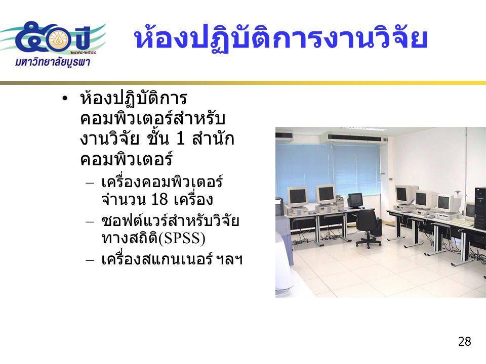 28 ห้องปฏิบัติการงานวิจัย ห้องปฏิบัติการ คอมพิวเตอร์สำหรับ งานวิจัย ชั้น 1 สำนัก คอมพิวเตอร์ – เครื่องคอมพิวเตอร์ จำนวน 18 เครื่อง – ซอฟต์แวร์สำหรับวิ