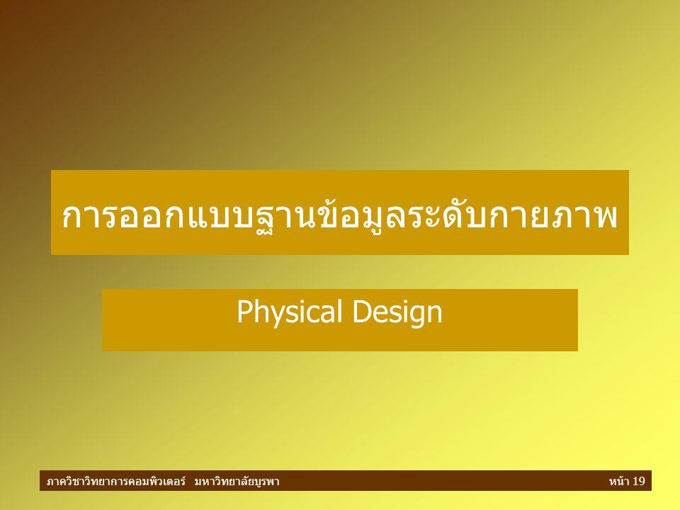 ภาควิชาวิทยาการคอมพิวเตอร์ มหาวิทยาลัยบูรพาหน้า 19 การออกแบบฐานข้อมูลระดับกายภาพ Physical Design