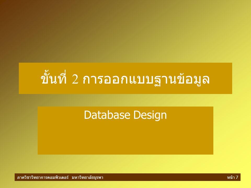 ภาควิชาวิทยาการคอมพิวเตอร์ มหาวิทยาลัยบูรพาหน้า 18 การออกแบบระดับตรรกะ ( ต่อ ) ในการออกแบบขั้นตอนนี้ จึงประกอบด้วยการ ออกแบบเกี่ยวกับ –Tables –Indexes –Views –Transactions –Access authorities –Others