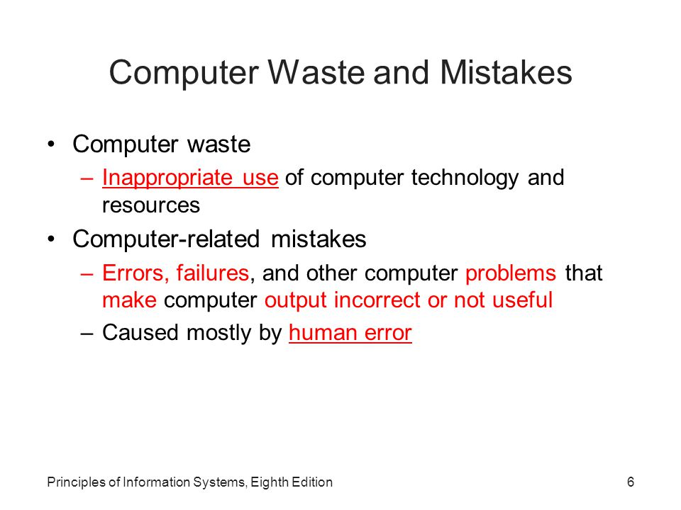 7Principles of Information Systems, Eighth Edition Computer Waste Cause: improper management of information systems and resources –Discarding old software and computer systems when they still have value –Building and maintaining complex systems that are never used to their fullest extent –Using corporate time and technology for personal use –Spam