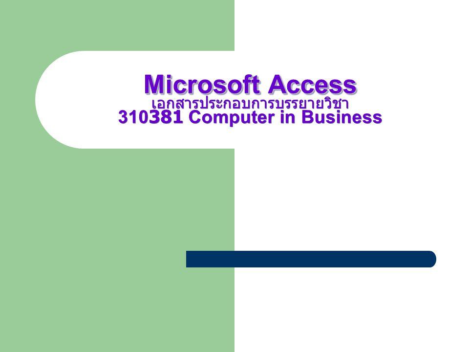 Microsoft Access Microsoft Access เอกสารประกอบการบรรยายวิชา 310381 Computer in Business