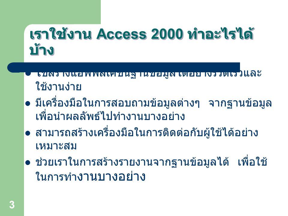 4 การเริ่มต้น Access 2000 การเรียกใช้โปรแกรม MS Access คลิกที่ Start > Programs > Microsoft Access การเลิกโปรแกรม มีหลายวิธี เช่น วิธีที่ 1 คลิกที่ปุ่ม X ซึ่งปรากฎที่มุมบนขวา ของหน้า ต่างโปรแกรม วิธีที่ 2 เลือกคำสั่ง แฟ้ม (File) ที่แถบเมนู และเลือกคำสั่ง จบการทำงาน (Exit)