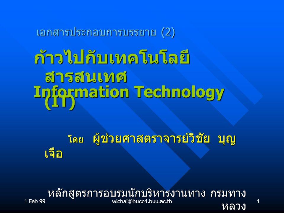 1 Feb 99wichai@bucc4.buu.ac.th1 เอกสารประกอบการบรรยาย (2) ก้าวไปกับเทคโนโลยี สารสนเทศ Information Technology (IT) โดย ผู้ช่วยศาสตราจารย์วิชัย บุญ เจือ