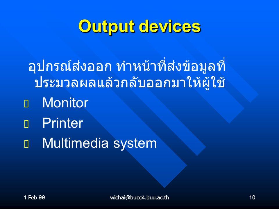 1 Feb 99wichai@bucc4.buu.ac.th10 Output devices อุปกรณ์ส่งออก ทำหน้าที่ส่งข้อมูลที่ ประมวลผลแล้วกลับออกมาให้ผู้ใช้ ต ต Monitor ต ต Printer ต ต Multime