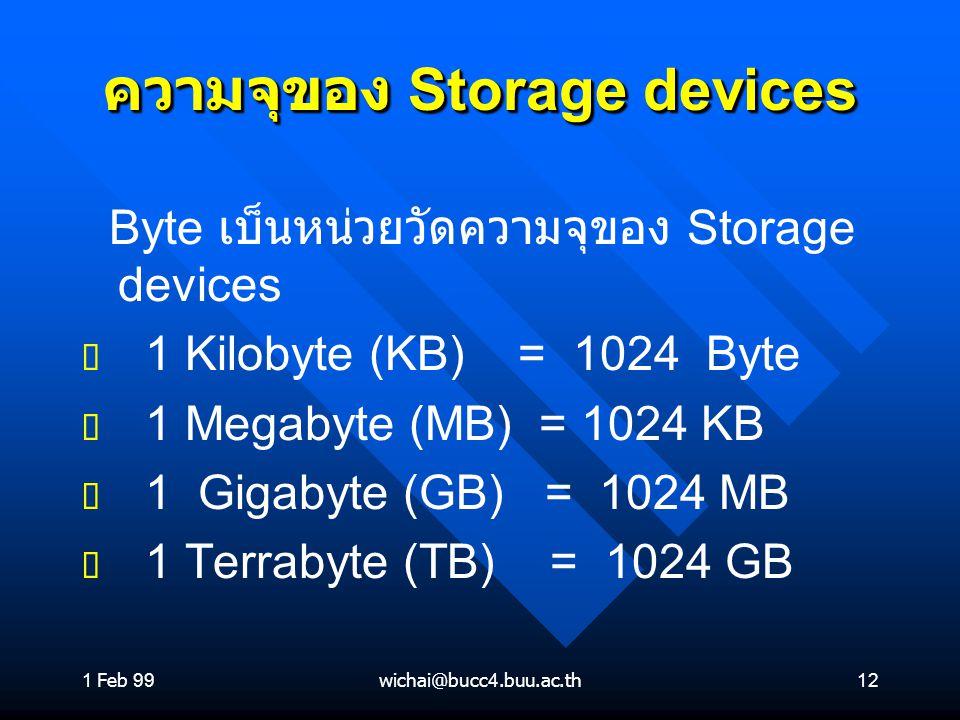 1 Feb 99wichai@bucc4.buu.ac.th12 ความจุของ Storage devices Byte เบ็นหน่วยวัดความจุของ Storage devices ต ต 1 Kilobyte (KB) = 1024 Byte ต ต 1 Megabyte (